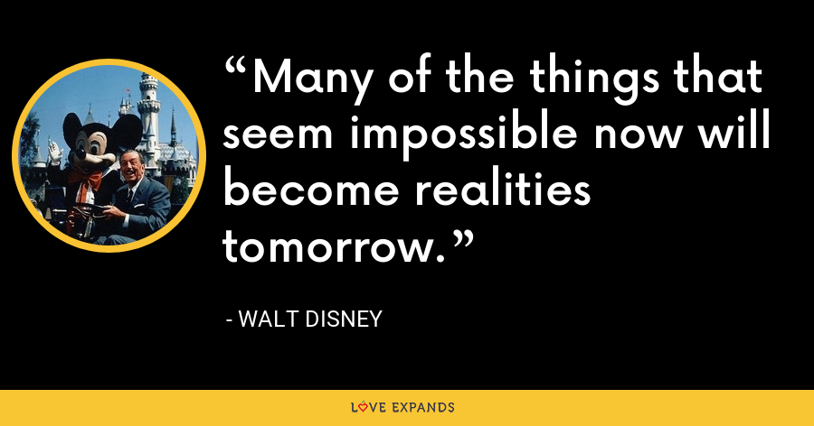 Many of the things that seem impossible now will become realities tomorrow. - Walt Disney