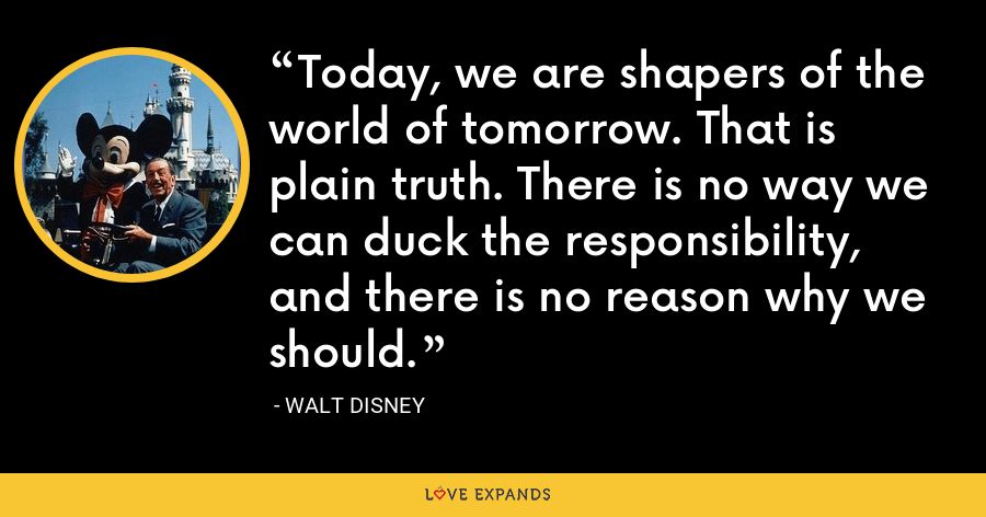 Today, we are shapers of the world of tomorrow. That is plain truth. There is no way we can duck the responsibility, and there is no reason why we should. - Walt Disney