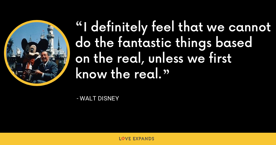 I definitely feel that we cannot do the fantastic things based on the real, unless we first know the real. - Walt Disney