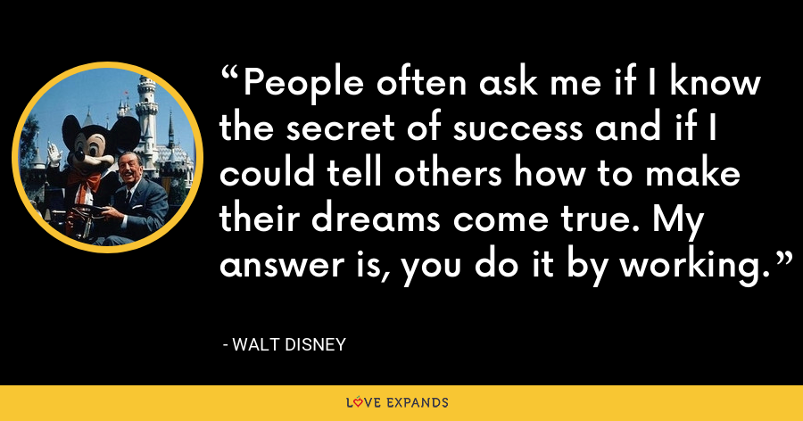 People often ask me if I know the secret of success and if I could tell others how to make their dreams come true. My answer is, you do it by working. - Walt Disney