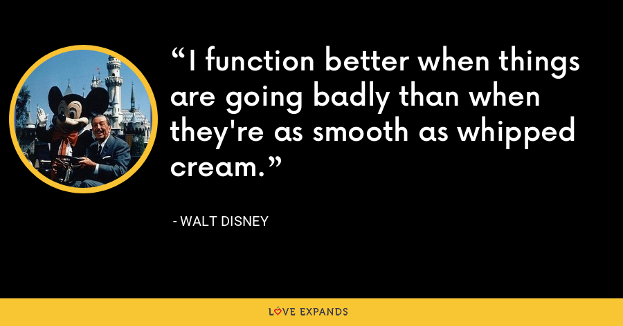 I function better when things are going badly than when they're as smooth as whipped cream. - Walt Disney