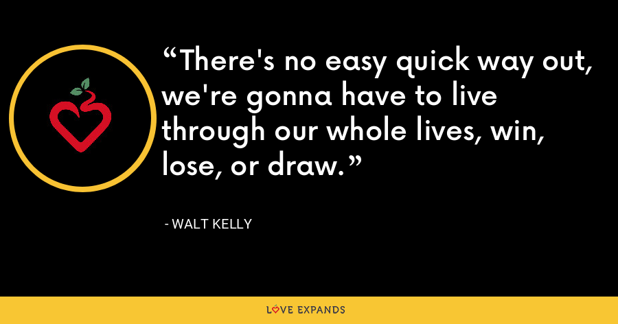 There's no easy quick way out, we're gonna have to live through our whole lives, win, lose, or draw. - Walt Kelly