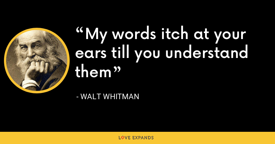 My words itch at your ears till you understand them - Walt whitman