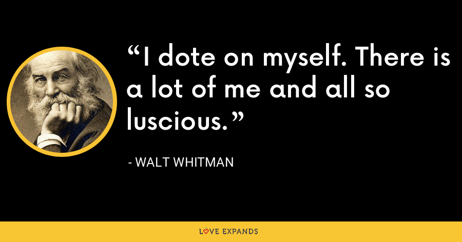 I dote on myself. There is a lot of me and all so luscious. - Walt whitman