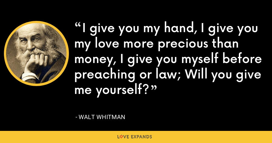 I give you my hand, I give you my love more precious than money, I give you myself before preaching or law; Will you give me yourself? - Walt whitman