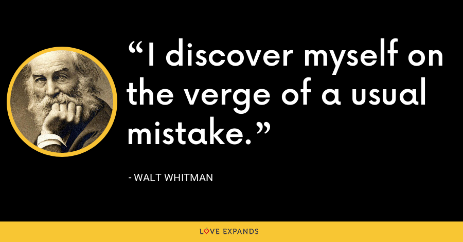 I discover myself on the verge of a usual mistake. - Walt whitman