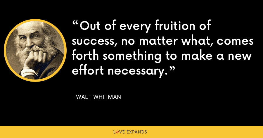 Out of every fruition of success, no matter what, comes forth something to make a new effort necessary. - Walt whitman