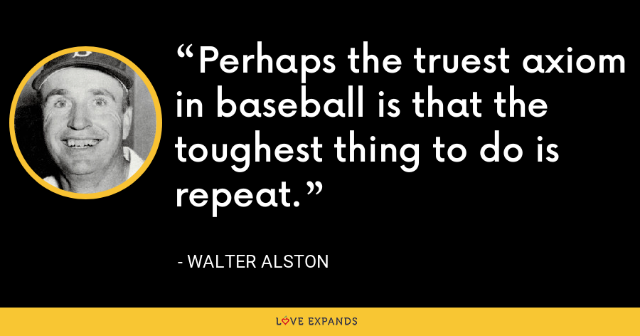 Perhaps the truest axiom in baseball is that the toughest thing to do is repeat. - Walter Alston