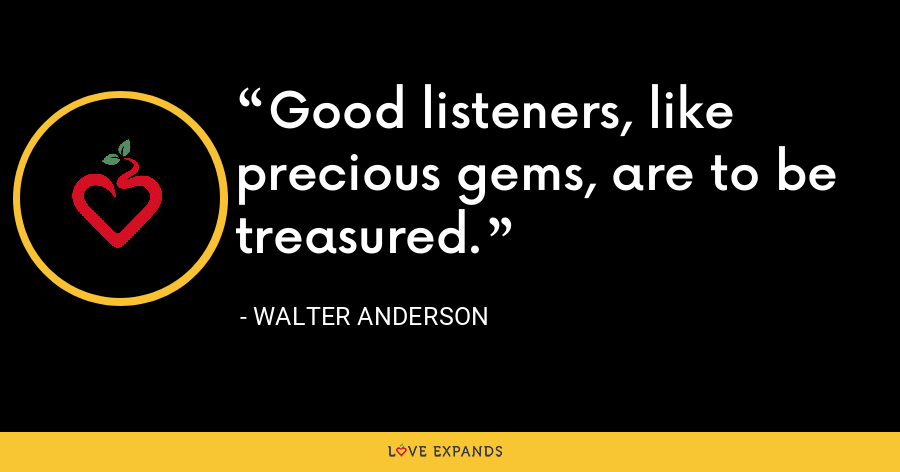 Good listeners, like precious gems, are to be treasured. - Walter Anderson