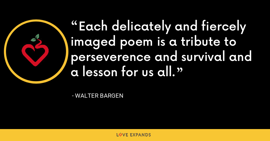 Each delicately and fiercely imaged poem is a tribute to perseverence and survival and a lesson for us all. - Walter Bargen
