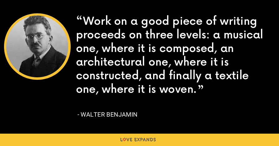 Work on a good piece of writing proceeds on three levels: a musical one, where it is composed, an architectural one, where it is constructed, and finally a textile one, where it is woven. - Walter Benjamin