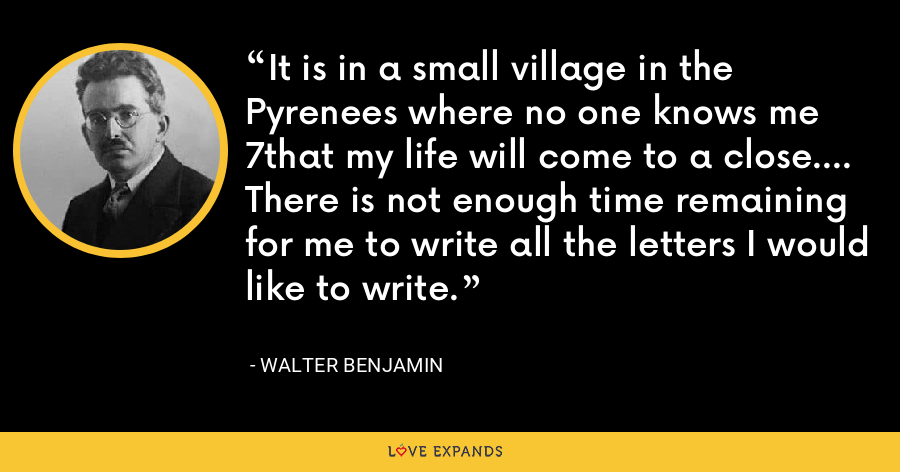 It is in a small village in the Pyrenees where no one knows me 7that my life will come to a close.... There is not enough time remaining for me to write all the letters I would like to write. - Walter Benjamin