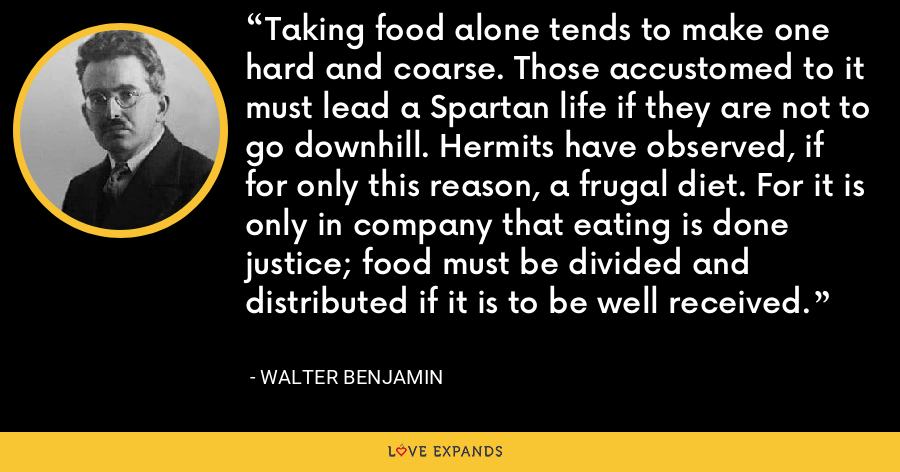 Taking food alone tends to make one hard and coarse. Those accustomed to it must lead a Spartan life if they are not to go downhill. Hermits have observed, if for only this reason, a frugal diet. For it is only in company that eating is done justice; food must be divided and distributed if it is to be well received. - Walter Benjamin