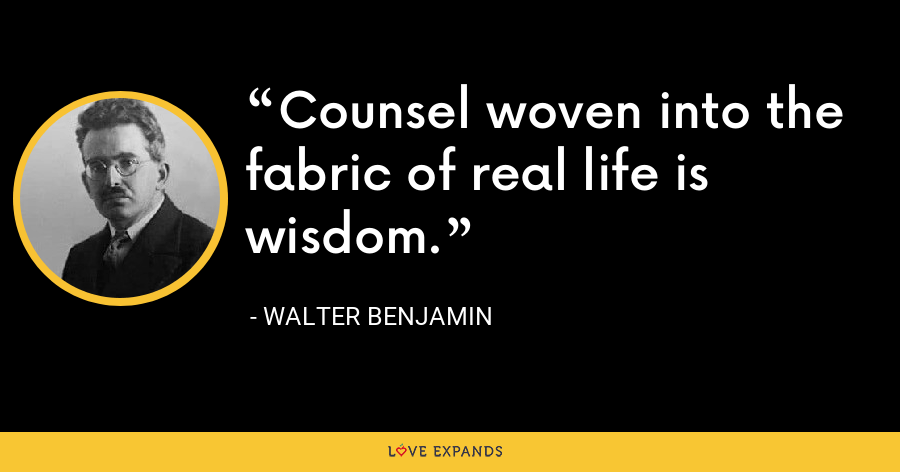 Counsel woven into the fabric of real life is wisdom. - Walter Benjamin