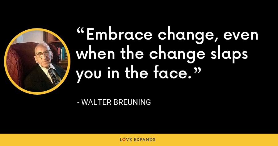 Embrace change, even when the change slaps you in the face. - Walter Breuning