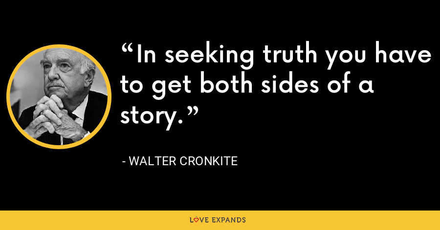 In seeking truth you have to get both sides of a story. - Walter Cronkite