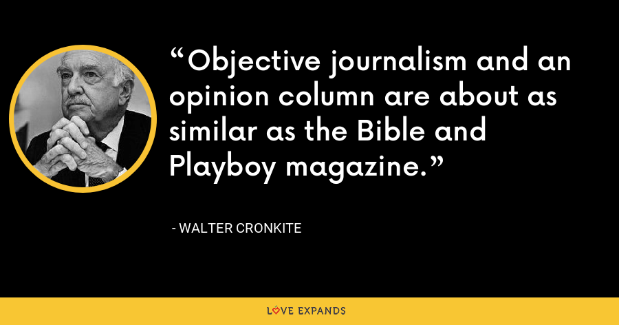 Objective journalism and an opinion column are about as similar as the Bible and Playboy magazine. - Walter Cronkite