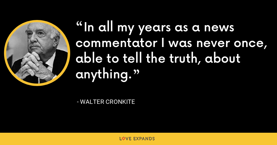 In all my years as a news commentator I was never once, able to tell the truth, about anything. - Walter Cronkite