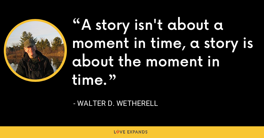 A story isn't about a moment in time, a story is about the moment in time. - Walter D. Wetherell