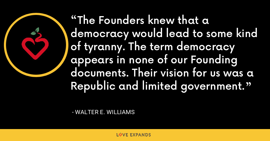 The Founders knew that a democracy would lead to some kind of tyranny. The term democracy appears in none of our Founding documents. Their vision for us was a Republic and limited government. - Walter E. Williams