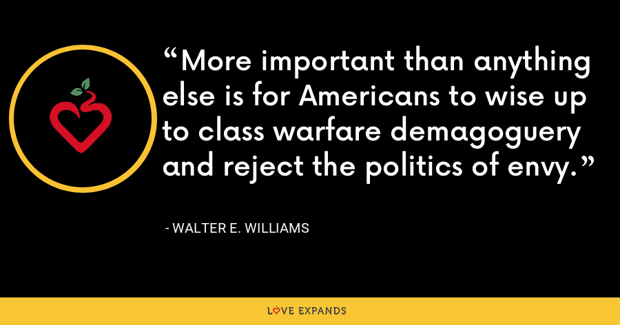 More important than anything else is for Americans to wise up to class warfare demagoguery and reject the politics of envy. - Walter E. Williams