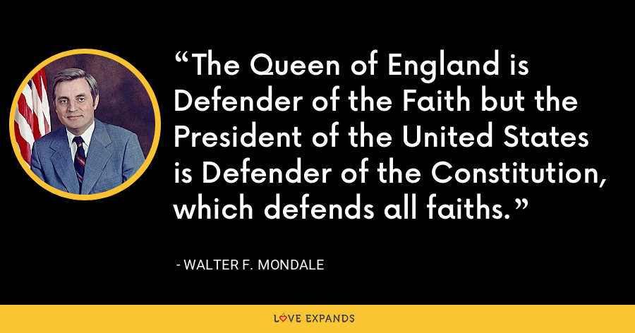 The Queen of England is Defender of the Faith but the President of the United States is Defender of the Constitution, which defends all faiths. - Walter F. Mondale