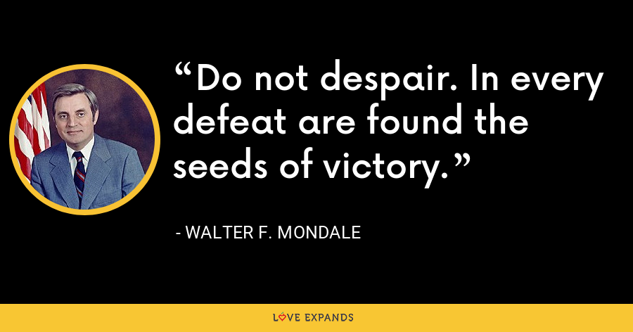 Do not despair. In every defeat are found the seeds of victory. - Walter F. Mondale