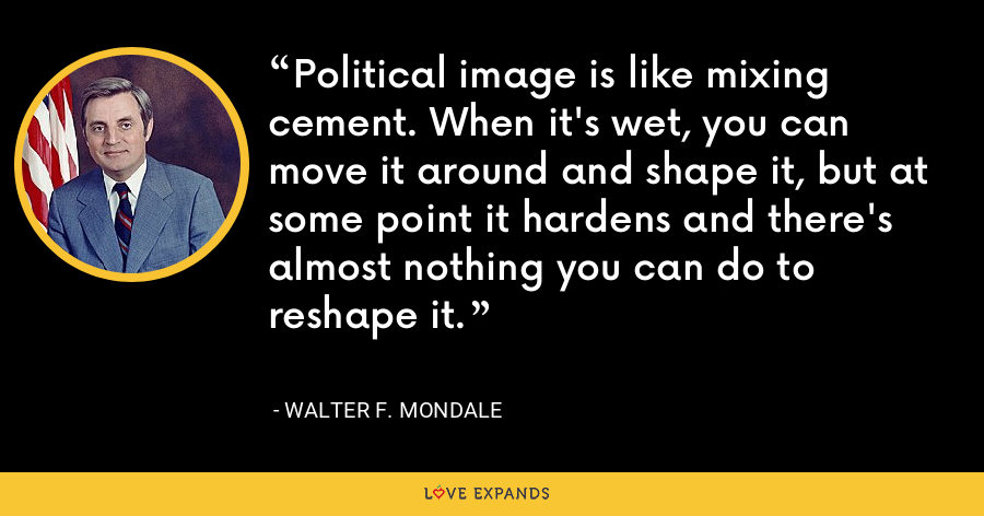 Political image is like mixing cement. When it's wet, you can move it around and shape it, but at some point it hardens and there's almost nothing you can do to reshape it. - Walter F. Mondale
