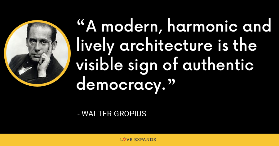 A modern, harmonic and lively architecture is the visible sign of authentic democracy. - Walter Gropius