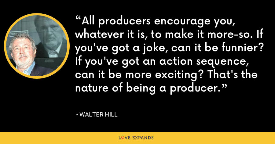 All producers encourage you, whatever it is, to make it more-so. If you've got a joke, can it be funnier? If you've got an action sequence, can it be more exciting? That's the nature of being a producer. - Walter Hill