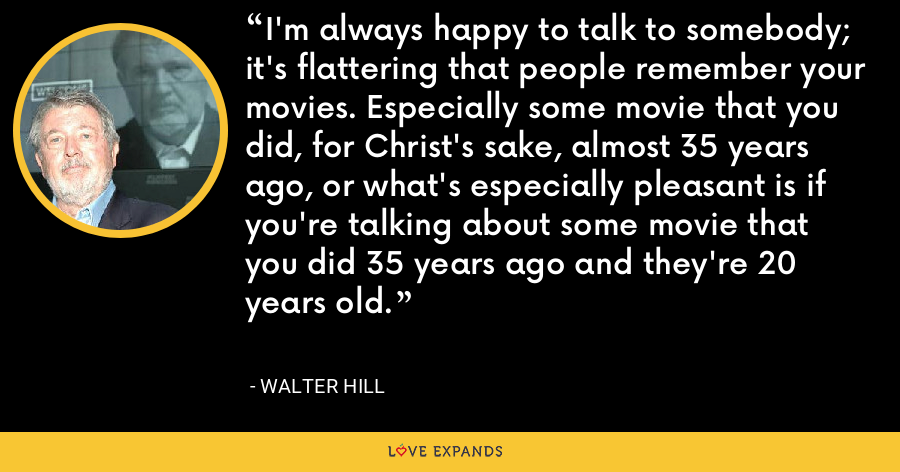 I'm always happy to talk to somebody; it's flattering that people remember your movies. Especially some movie that you did, for Christ's sake, almost 35 years ago, or what's especially pleasant is if you're talking about some movie that you did 35 years ago and they're 20 years old. - Walter Hill