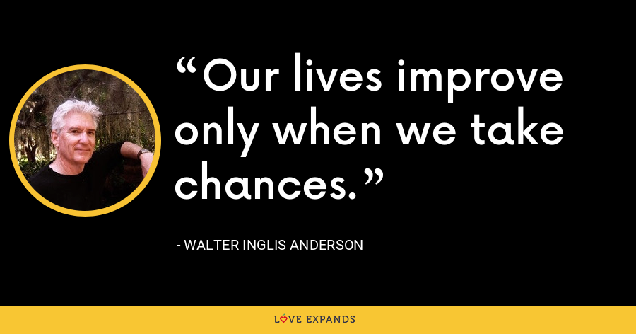 Our lives improve only when we take chances. - Walter Inglis Anderson
