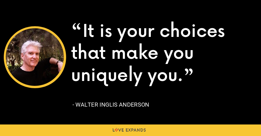 It is your choices that make you uniquely you. - Walter Inglis Anderson