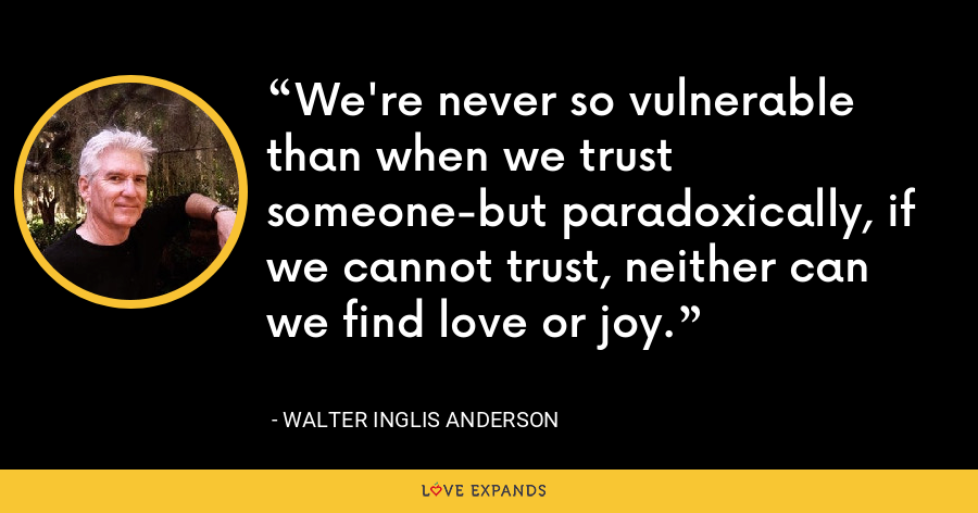 We're never so vulnerable than when we trust someone-but paradoxically, if we cannot trust, neither can we find love or joy. - Walter Inglis Anderson