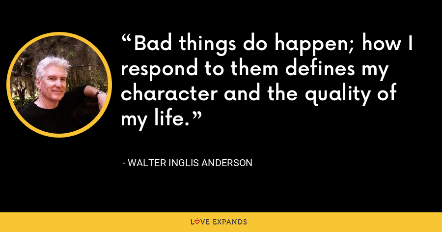 Bad things do happen; how I respond to them defines my character and the quality of my life. - Walter Inglis Anderson
