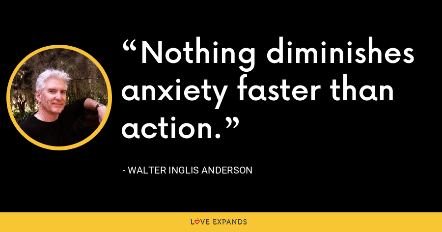 Nothing diminishes anxiety faster than action. - Walter Inglis Anderson