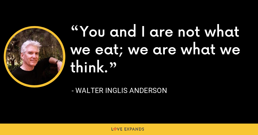 You and I are not what we eat; we are what we think. - Walter Inglis Anderson