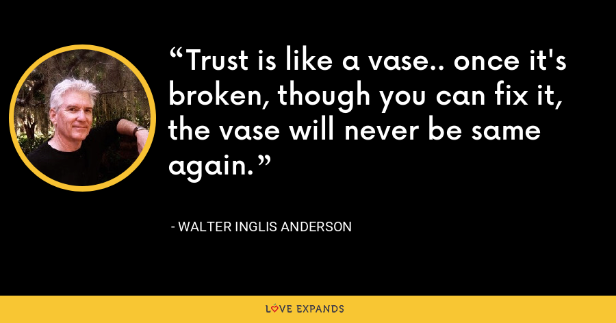 Trust is like a vase.. once it's broken, though you can fix it, the vase will never be same again. - Walter Inglis Anderson