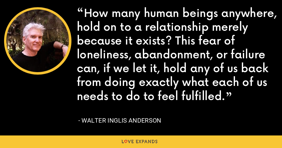 How many human beings anywhere, hold on to a relationship merely because it exists? This fear of loneliness, abandonment, or failure can, if we let it, hold any of us back from doing exactly what each of us needs to do to feel fulfilled. - Walter Inglis Anderson
