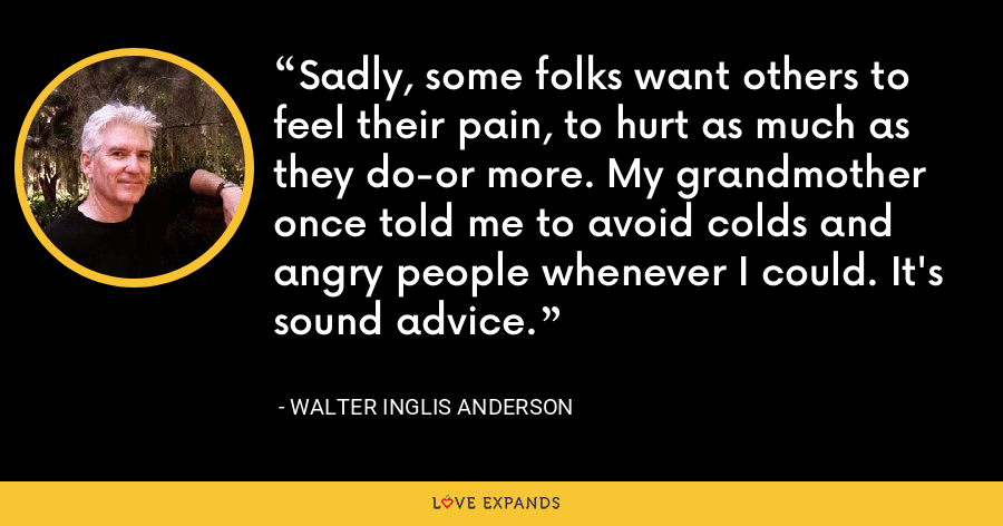 Sadly, some folks want others to feel their pain, to hurt as much as they do-or more. My grandmother once told me to avoid colds and angry people whenever I could. It's sound advice. - Walter Inglis Anderson