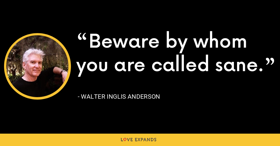 Beware by whom you are called sane. - Walter Inglis Anderson