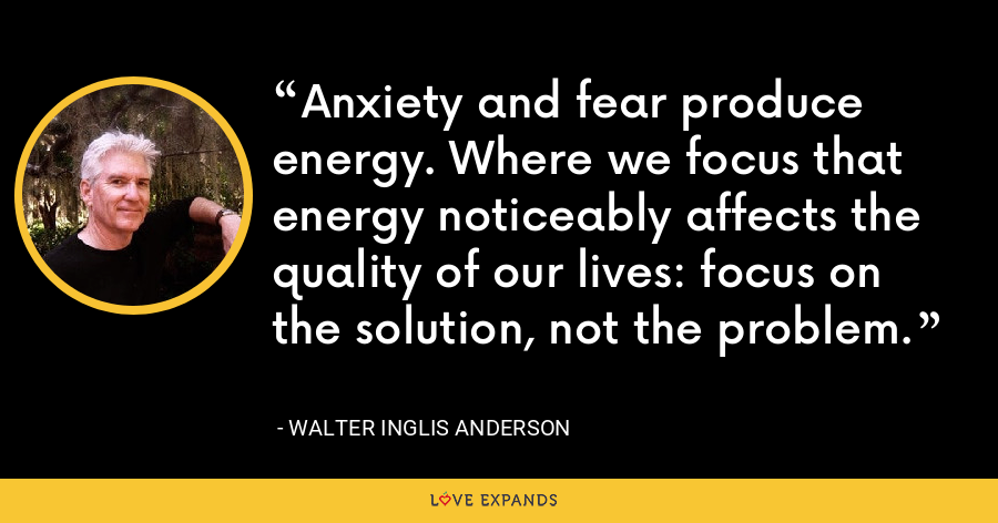 Anxiety and fear produce energy. Where we focus that energy noticeably affects the quality of our lives: focus on the solution, not the problem. - Walter Inglis Anderson