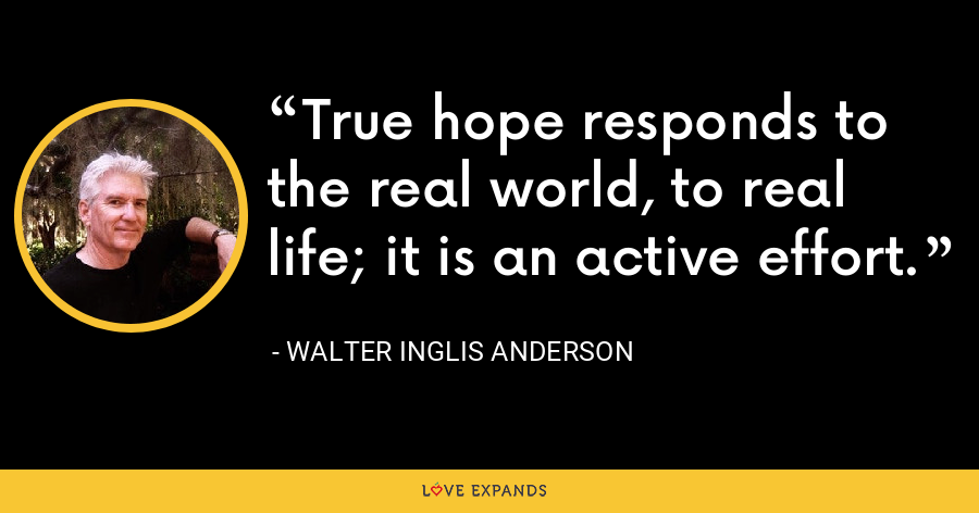 True hope responds to the real world, to real life; it is an active effort. - Walter Inglis Anderson