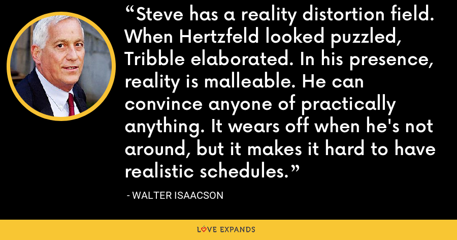 Steve has a reality distortion field. When Hertzfeld looked puzzled, Tribble elaborated. In his presence, reality is malleable. He can convince anyone of practically anything. It wears off when he's not around, but it makes it hard to have realistic schedules. - Walter Isaacson