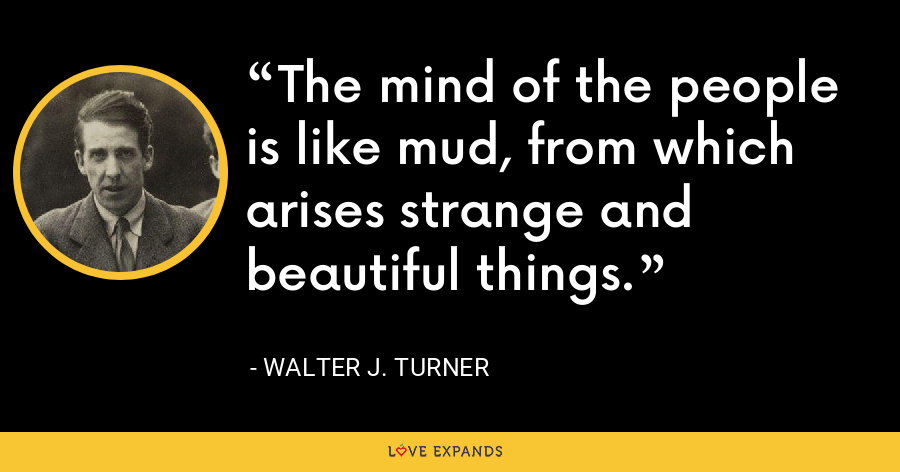 The mind of the people is like mud, from which arises strange and beautiful things. - Walter J. Turner