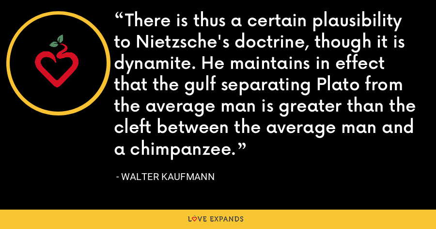 There is thus a certain plausibility to Nietzsche's doctrine, though it is dynamite. He maintains in effect that the gulf separating Plato from the average man is greater than the cleft between the average man and a chimpanzee. - Walter Kaufmann