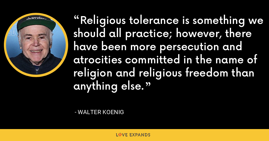 Religious tolerance is something we should all practice; however, there have been more persecution and atrocities committed in the name of religion and religious freedom than anything else. - Walter Koenig