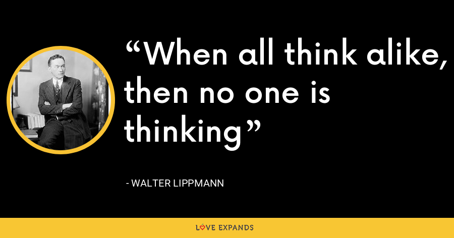 When all think alike, then no one is thinking - Walter Lippmann