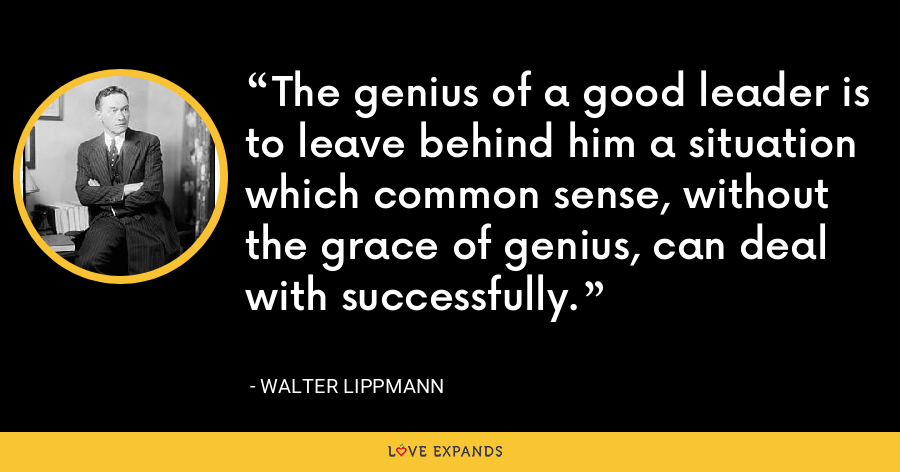 The genius of a good leader is to leave behind him a situation which common sense, without the grace of genius, can deal with successfully. - Walter Lippmann