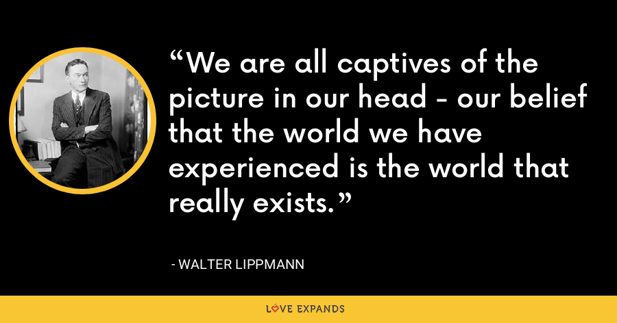 We are all captives of the picture in our head - our belief that the world we have experienced is the world that really exists. - Walter Lippmann